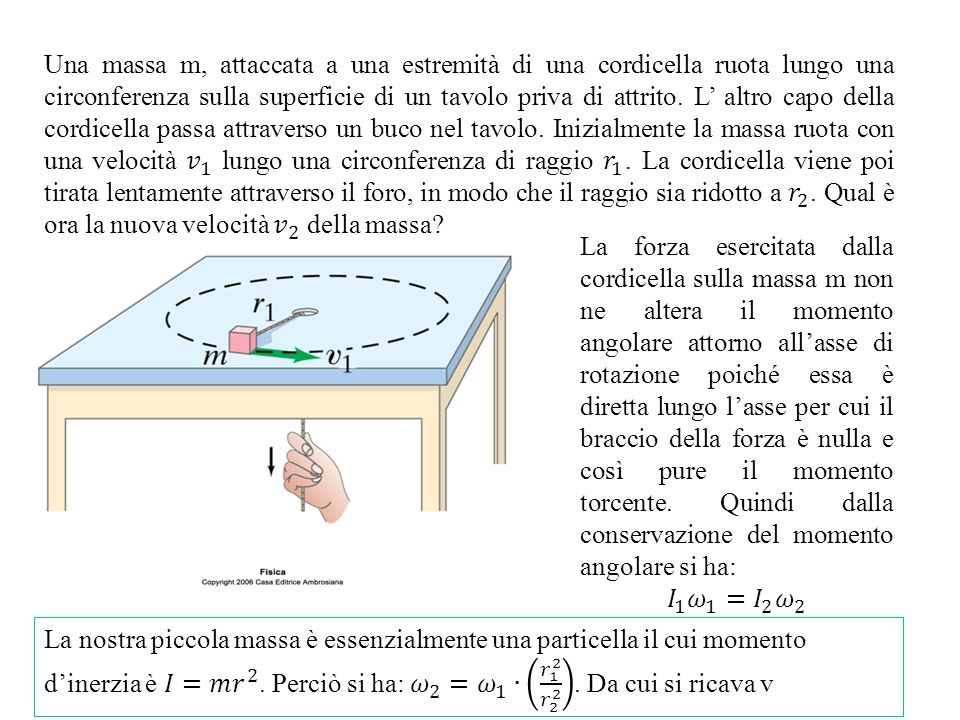 Una massa m, attaccata a una estremità di una cordicella ruota lungo una circonferenza sulla superficie di un tavolo priva di attrito. L' altro capo della cordicella passa attraverso un buco nel tavolo. Inizialmente la massa ruota con una velocità 𝑣 1 lungo una circonferenza di raggio 𝑟 1 . La cordicella viene poi tirata lentamente attraverso il foro, in modo che il raggio sia ridotto a 𝑟 2 . Qual è ora la nuova velocità 𝑣 2 della massa