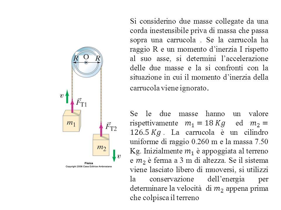 Si considerino due masse collegate da una corda inestensibile priva di massa che passa sopra una carrucola . Se la carrucola ha raggio R e un momento d'inerzia I rispetto al suo asse, si determini l'accelerazione delle due masse e la si confronti con la situazione in cui il momento d'inerzia della carrucola viene ignorato.