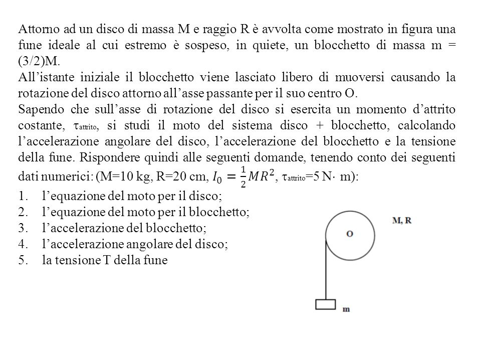 Attorno ad un disco di massa M e raggio R è avvolta come mostrato in figura una fune ideale al cui estremo è sospeso, in quiete, un blocchetto di massa m = (3/2)M.