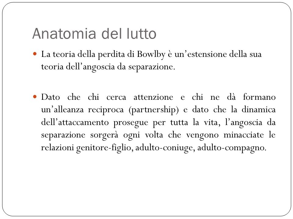 Anatomia del lutto La teoria della perdita di Bowlby è un'estensione della sua teoria dell'angoscia da separazione.