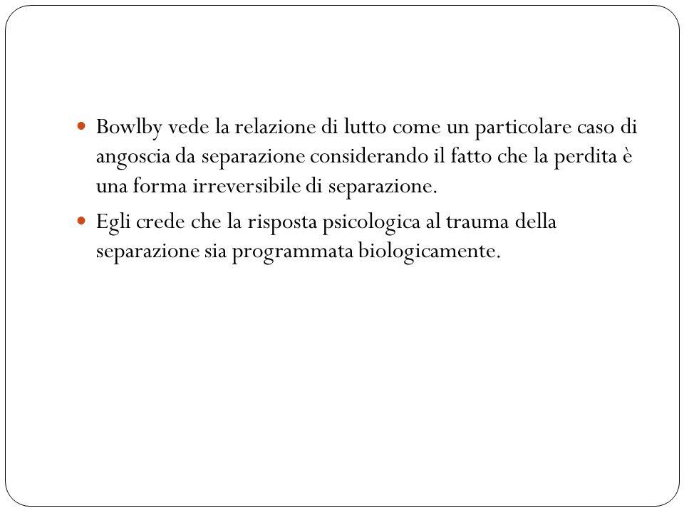 Bowlby vede la relazione di lutto come un particolare caso di angoscia da separazione considerando il fatto che la perdita è una forma irreversibile di separazione.