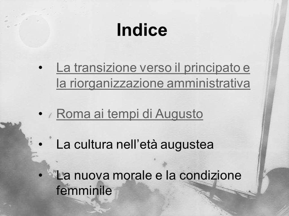 Indice La transizione verso il principato e la riorganizzazione amministrativa. Roma ai tempi di Augusto.