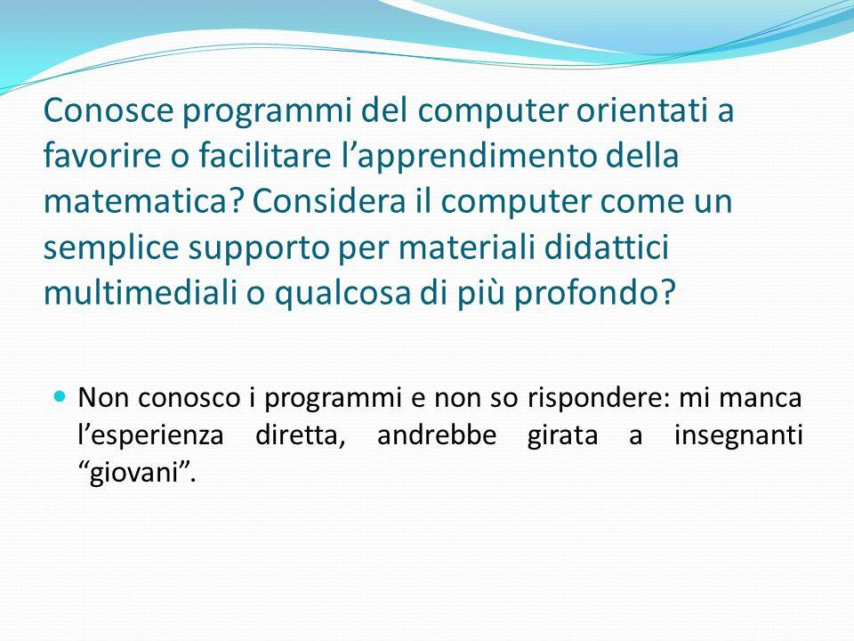 Conosce programmi del computer orientati a favorire o facilitare l'apprendimento della matematica Considera il computer come un semplice supporto per materiali didattici multimediali o qualcosa di più profondo