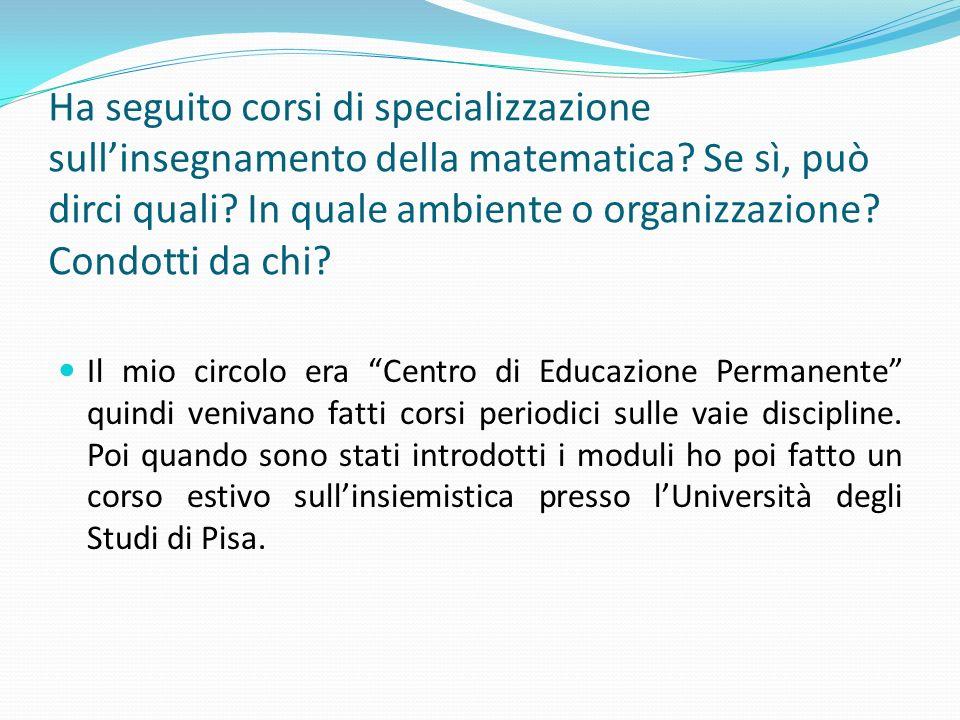 Ha seguito corsi di specializzazione sull'insegnamento della matematica Se sì, può dirci quali In quale ambiente o organizzazione Condotti da chi