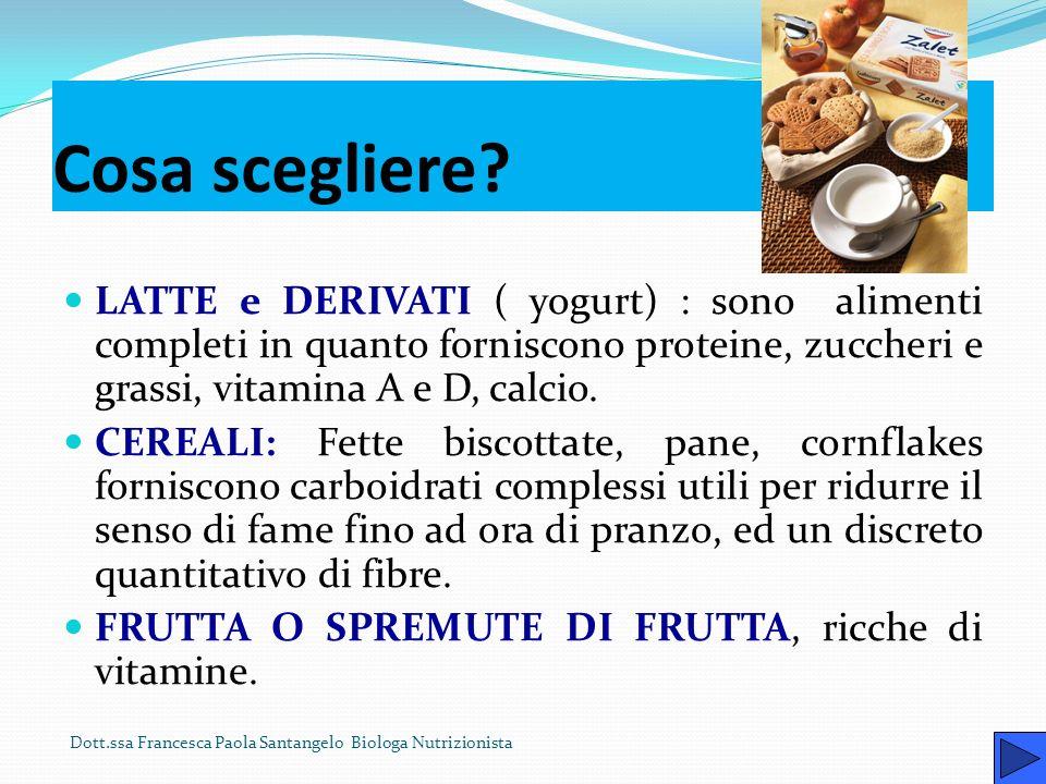 Cosa scegliere LATTE e DERIVATI ( yogurt) : sono alimenti completi in quanto forniscono proteine, zuccheri e grassi, vitamina A e D, calcio.