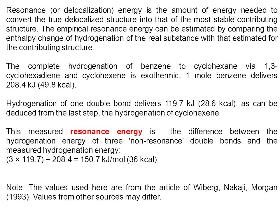 Resonance (or delocalization) energy is the amount of energy needed to convert the true delocalized structure into that of the most stable contributing structure. The empirical resonance energy can be estimated by comparing the enthalpy change of hydrogenation of the real substance with that estimated for the contributing structure.