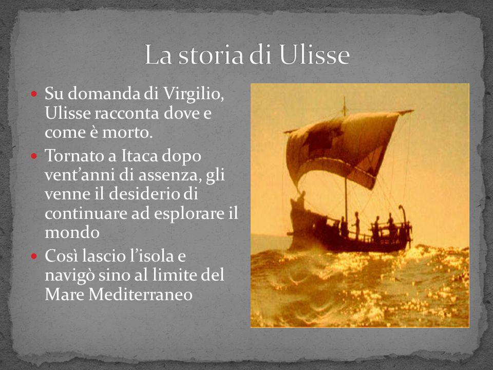 La storia di Ulisse Su domanda di Virgilio, Ulisse racconta dove e come è morto.