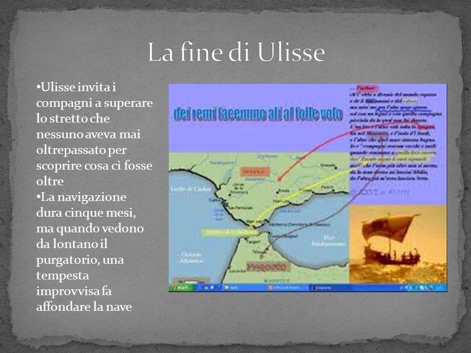 La fine di Ulisse Ulisse invita i compagni a superare lo stretto che nessuno aveva mai oltrepassato per scoprire cosa ci fosse oltre.