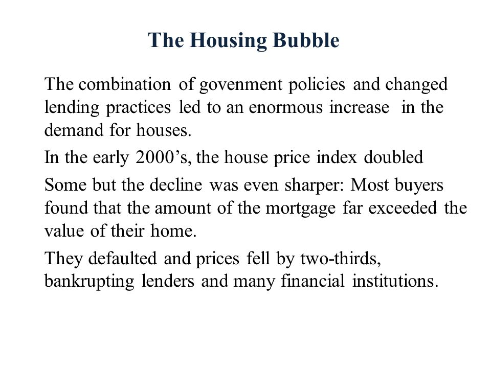 The Housing Bubble The combination of govenment policies and changed lending practices led to an enormous increase in the demand for houses.