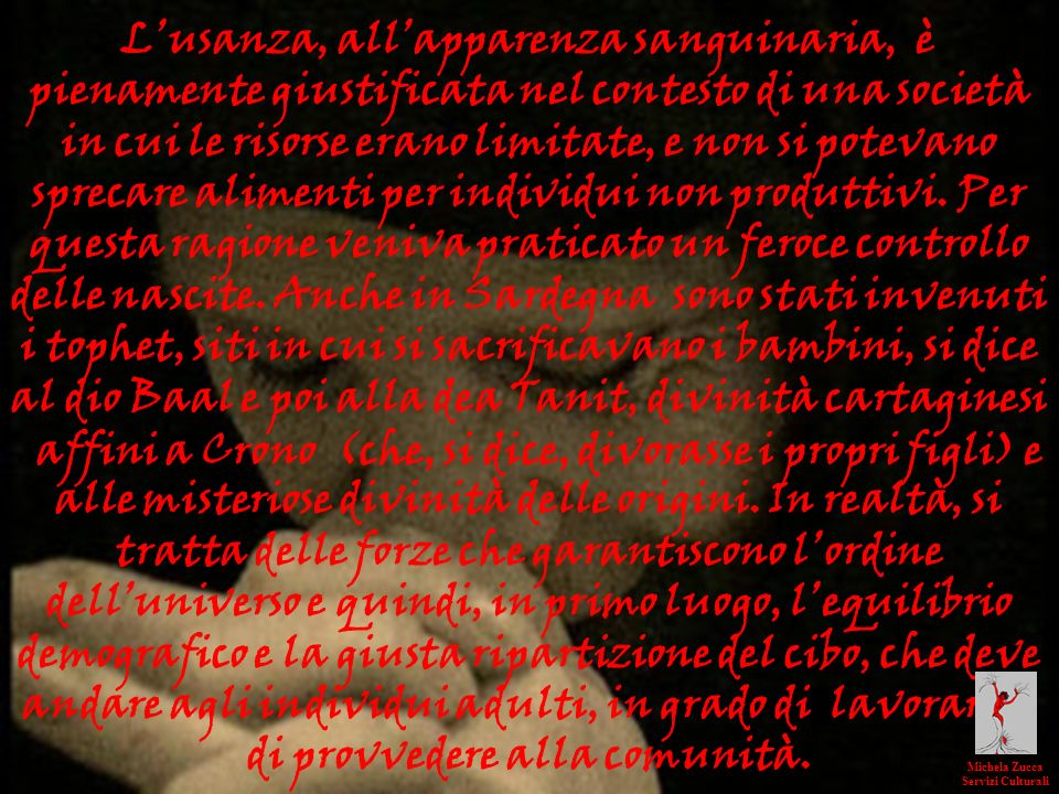 L'usanza, all'apparenza sanguinaria, è pienamente giustificata nel contesto di una società in cui le risorse erano limitate, e non si potevano sprecare alimenti per individui non produttivi. Per questa ragione veniva praticato un feroce controllo delle nascite. Anche in Sardegna sono stati invenuti i tophet, siti in cui si sacrificavano i bambini, si dice al dio Baal e poi alla dea Tanit, divinità cartaginesi . affini a Crono (che, si dice, divorasse i propri figli) e alle misteriose divinità delle origini. In realtà, si tratta delle forze che garantiscono l'ordine dell'universo e quindi, in primo luogo, l'equilibrio demografico e la giusta ripartizione del cibo, che deve andare agli individui adulti, in grado di lavorare e di provvedere alla comunità.