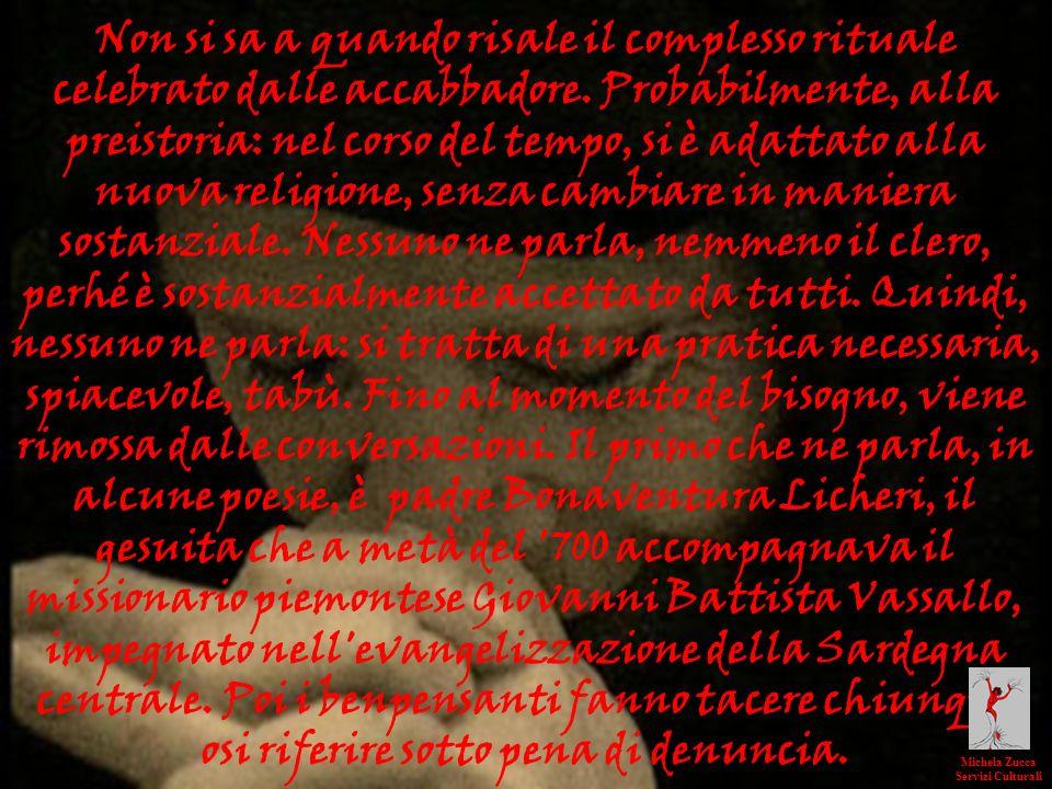 Non si sa a quando risale il complesso rituale celebrato dalle accabbadore. Probabilmente, alla preistoria: nel corso del tempo, si è adattato alla nuova religione, senza cambiare in maniera sostanziale. Nessuno ne parla, nemmeno il clero, perhé è sostanzialmente accettato da tutti. Quindi, nessuno ne parla: si tratta di una pratica necessaria, spiacevole, tabù. Fino al momento del bisogno, viene rimossa dalle conversazioni. Il primo che ne parla, in alcune poesie, è padre Bonaventura Licheri, il gesuita che a metà del 700 accompagnava il missionario piemontese Giovanni Battista Vassallo, impegnato nell evangelizzazione della Sardegna centrale. Poi i benpensanti fanno tacere chiunque osi riferire sotto pena di denuncia.