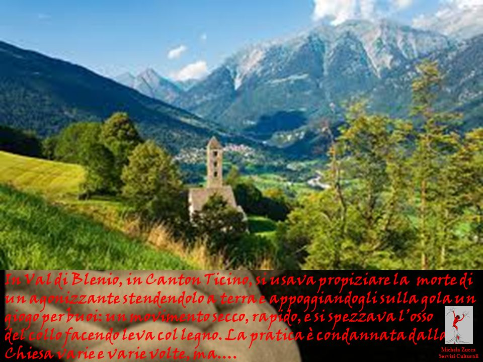 In Val di Blenio, in Canton Ticino, si usava propiziare la morte di un agonizzante stendendolo a terra e appoggiandogli sulla gola un giogo per buoi: un movimento secco, rapido, e si spezzava l'osso