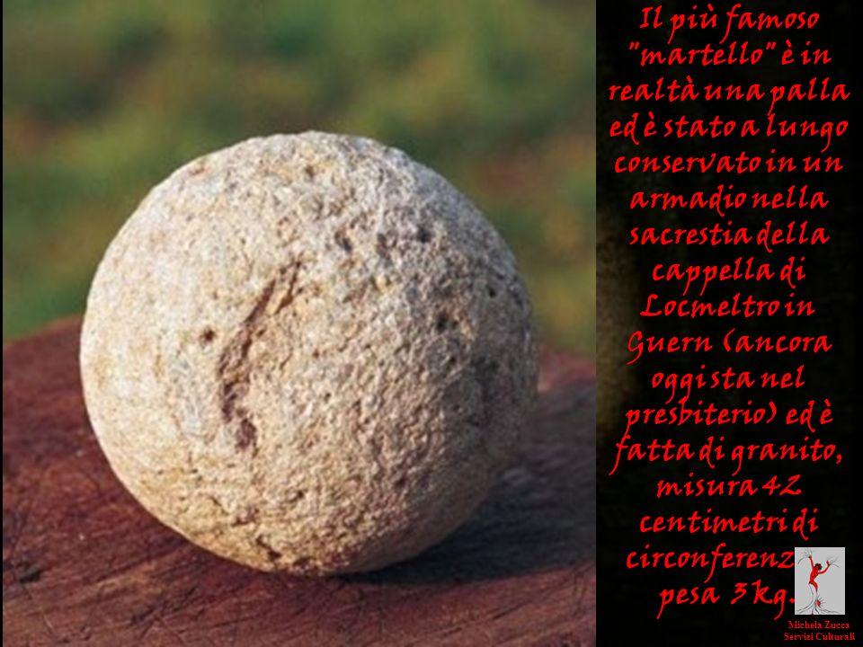 Il più famoso martello è in realtà una palla ed è stato a lungo conservato in un armadio nella sacrestia della cappella di Locmeltro in Guern (ancora oggi sta nel presbiterio) ed è fatta di granito, misura 42 centimetri di circonferenza e pesa 3 kg.