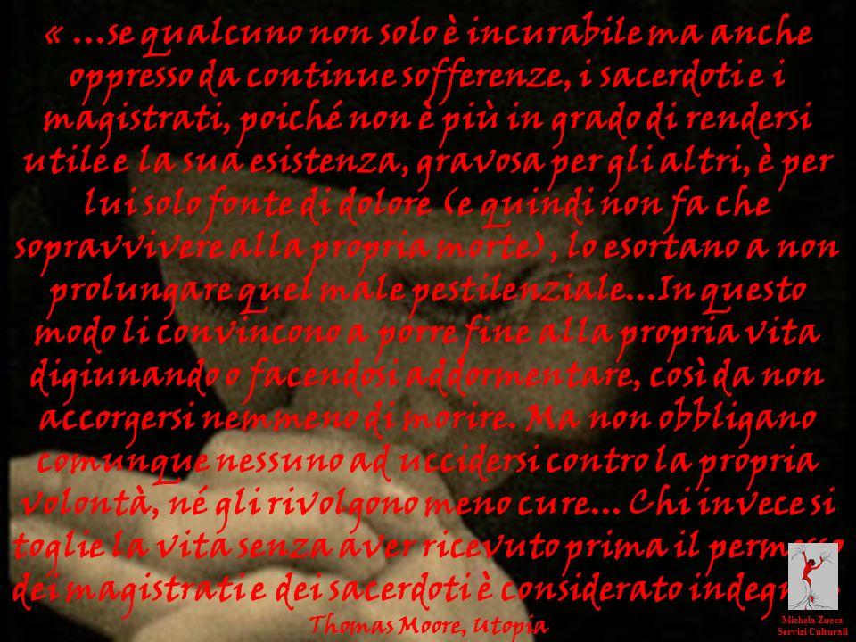 « ...se qualcuno non solo è incurabile ma anche oppresso da continue sofferenze, i sacerdoti e i magistrati, poiché non è più in grado di rendersi utile e la sua esistenza, gravosa per gli altri, è per lui solo fonte di dolore (e quindi non fa che sopravvivere alla propria morte), lo esortano a non prolungare quel male pestilenziale...In questo modo li convincono a porre fine alla propria vita digiunando o facendosi addormentare, così da non accorgersi nemmeno di morire. Ma non obbligano comunque nessuno ad uccidersi contro la propria volontà, né gli rivolgono meno cure... Chi invece si toglie la vita senza aver ricevuto prima il permesso dei magistrati e dei sacerdoti è considerato indegno »