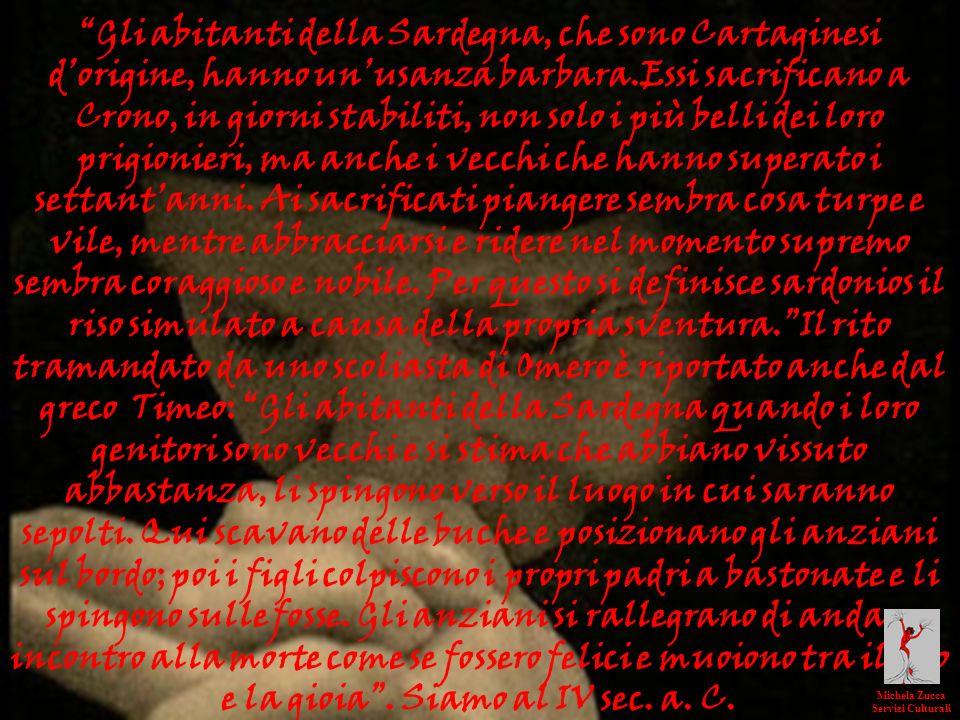 Gli abitanti della Sardegna, che sono Cartaginesi d'origine, hanno un'usanza barbara.Essi sacrificano a Crono, in giorni stabiliti, non solo i più belli dei loro prigionieri, ma anche i vecchi che hanno superato i settant'anni. Ai sacrificati piangere sembra cosa turpe e vile, mentre abbracciarsi e ridere nel momento supremo sembra coraggioso e nobile. Per questo si definisce sardonios il riso simulato a causa della propria sventura. Il rito tramandato da uno scoliasta di Omero è riportato anche dal greco Timeo: Gli abitanti della Sardegna quando i loro genitori sono vecchi e si stima che abbiano vissuto abbastanza, li spingono verso il luogo in cui saranno sepolti. Qui scavano delle buche e posizionano gli anziani sul bordo; poi i figli colpiscono i propri padri a bastonate e li spingono sulle fosse. Gli anziani si rallegrano di andare incontro alla morte come se fossero felici e muoiono tra il riso e la gioia . Siamo al IV sec. a. C.
