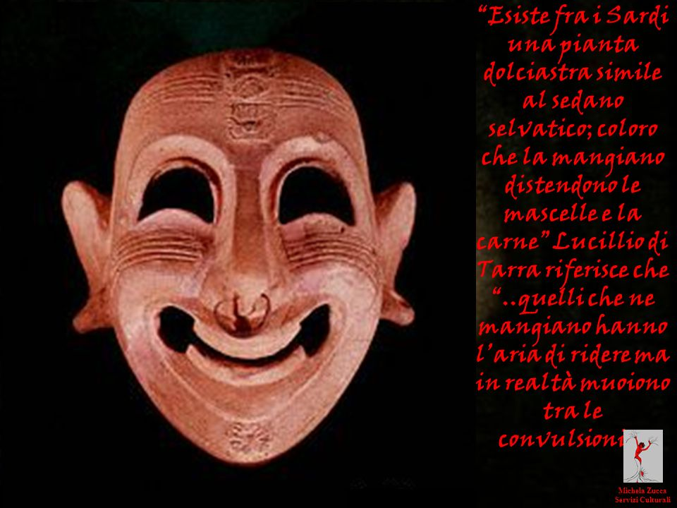 Esiste fra i Sardi una pianta dolciastra simile al sedano selvatico; coloro che la mangiano distendono le mascelle e la carne Lucillio di Tarra riferisce che ..quelli che ne mangiano hanno l'aria di ridere ma in realtà muoiono tra le convulsioni».