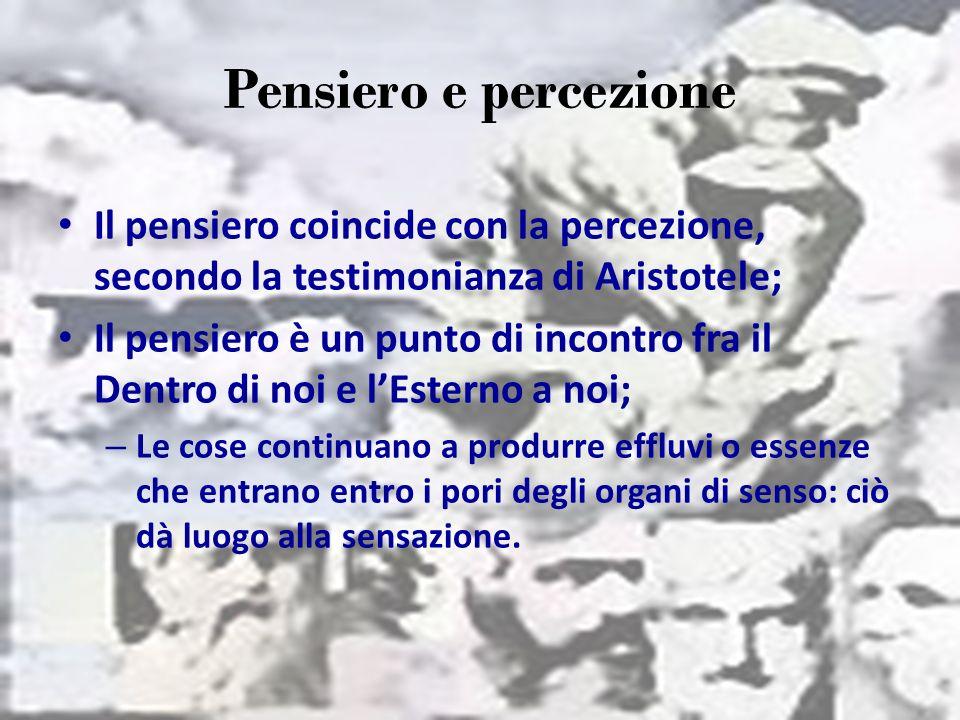 Pensiero e percezione Il pensiero coincide con la percezione, secondo la testimonianza di Aristotele;