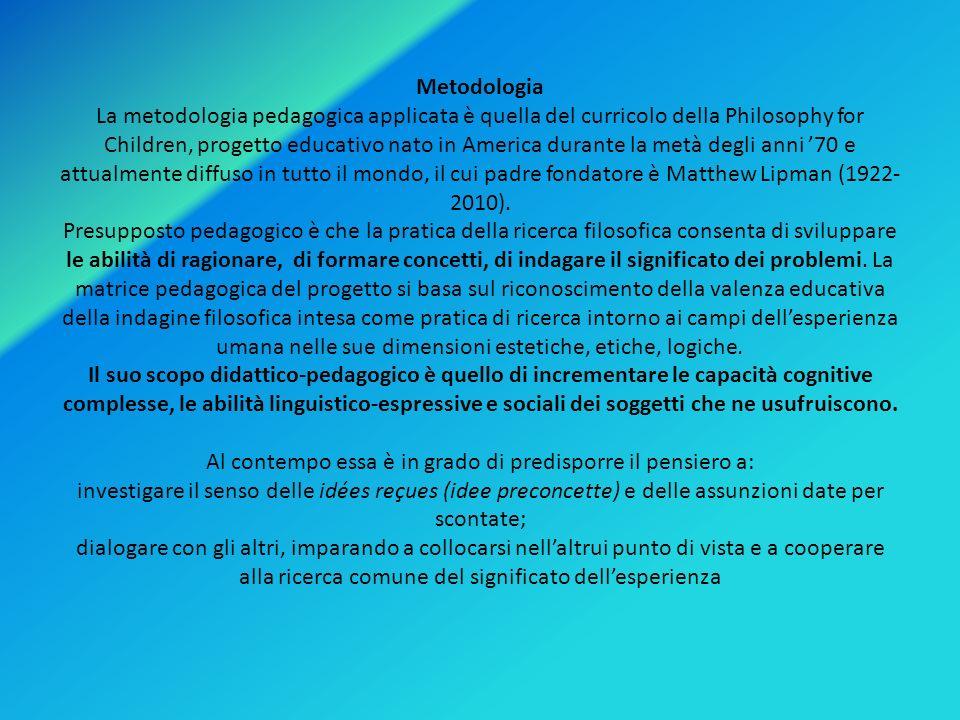 Metodologia La metodologia pedagogica applicata è quella del curricolo della Philosophy for Children, progetto educativo nato in America durante la metà degli anni '70 e attualmente diffuso in tutto il mondo, il cui padre fondatore è Matthew Lipman (1922-2010).