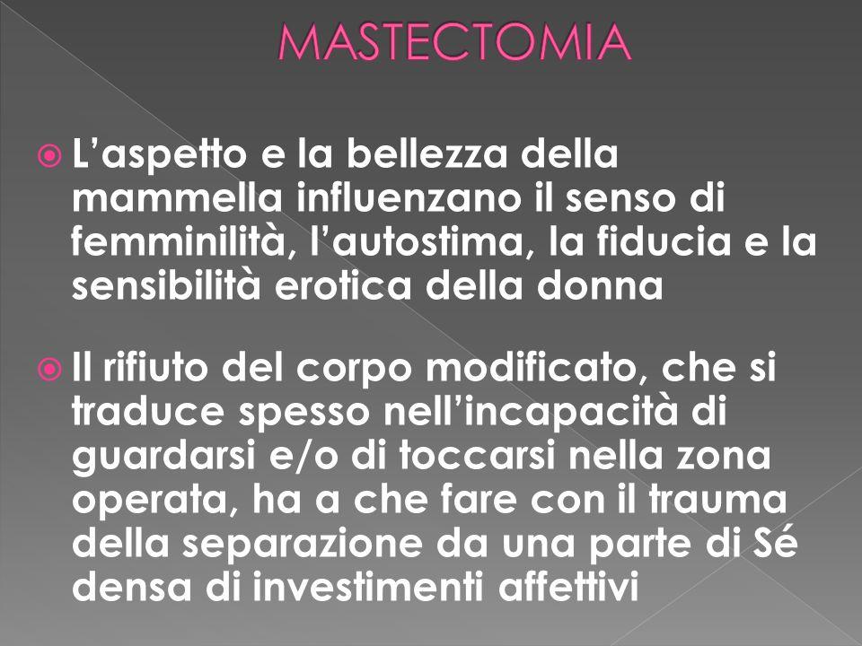 MASTECTOMIA L'aspetto e la bellezza della mammella influenzano il senso di femminilità, l'autostima, la fiducia e la sensibilità erotica della donna.