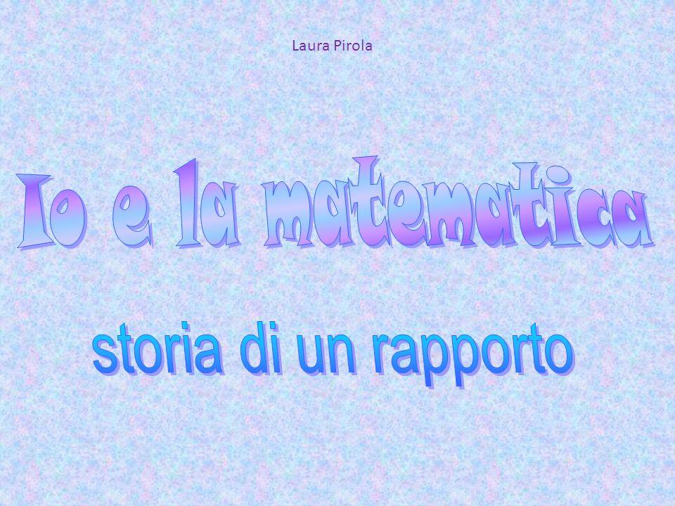 Laura Pirola Io e la matematica storia di un rapporto