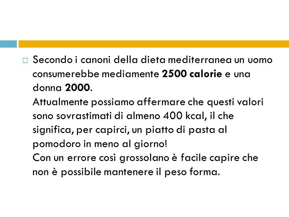 Secondo i canoni della dieta mediterranea un uomo consumerebbe mediamente 2500 calorie e una donna 2000. Attualmente possiamo affermare che questi valori sono sovrastimati di almeno 400 kcal, il che significa, per capirci, un piatto di pasta al pomodoro in meno al giorno.