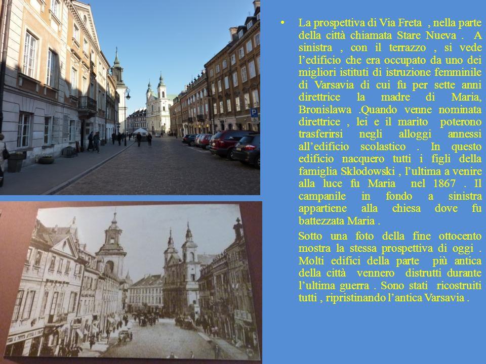 La prospettiva di Via Freta , nella parte della città chiamata Stare Nueva . A sinistra , con il terrazzo , si vede l'edificio che era occupato da uno dei migliori istituti di istruzione femminile di Varsavia di cui fu per sette anni direttrice la madre di Maria, Bronislawa .Quando venne nominata direttrice , lei e il marito poterono trasferirsi negli alloggi annessi all'edificio scolastico . In questo edificio nacquero tutti i figli della famiglia Sklodowski , l'ultima a venire alla luce fu Maria nel 1867 . Il campanile in fondo a sinistra appartiene alla chiesa dove fu battezzata Maria .