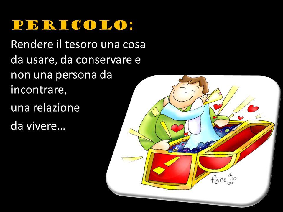 PERICOLO: Rendere il tesoro una cosa da usare, da conservare e non una persona da incontrare, una relazione da vivere…