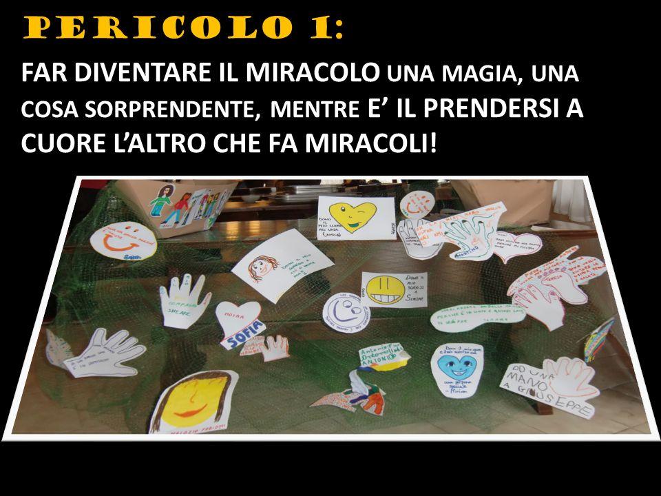 PERICOLO 1: FAR DIVENTARE IL MIRACOLO UNA MAGIA, UNA COSA SORPRENDENTE, MENTRE E' IL PRENDERSI A CUORE L'ALTRO CHE FA MIRACOLI!