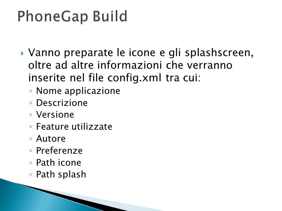 PhoneGap Build Vanno preparate le icone e gli splashscreen, oltre ad altre informazioni che verranno inserite nel file config.xml tra cui: