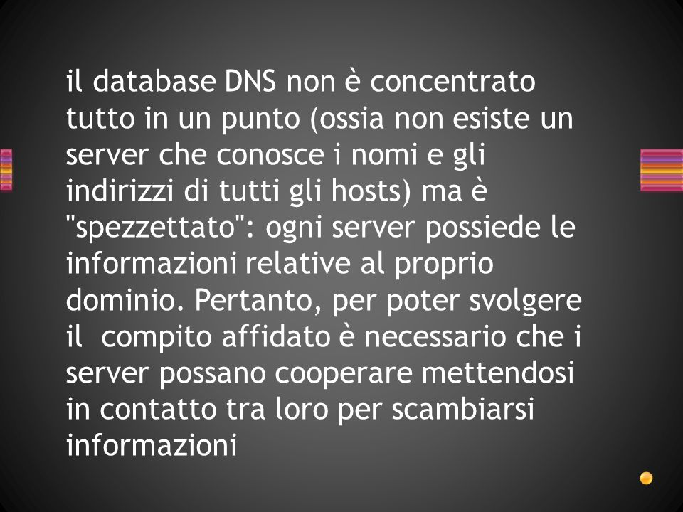 il database DNS non è concentrato tutto in un punto (ossia non esiste un server che conosce i nomi e gli indirizzi di tutti gli hosts) ma è spezzettato : ogni server possiede le informazioni relative al proprio dominio.