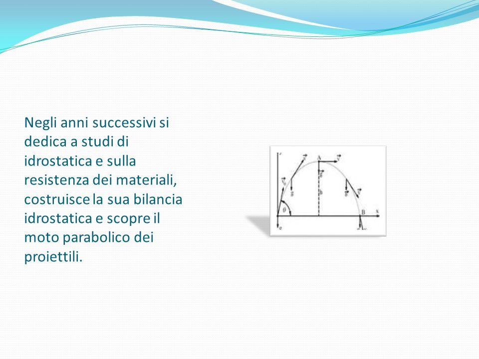 Negli anni successivi si dedica a studi di idrostatica e sulla resistenza dei materiali, costruisce la sua bilancia idrostatica e scopre il moto parabolico dei proiettili.