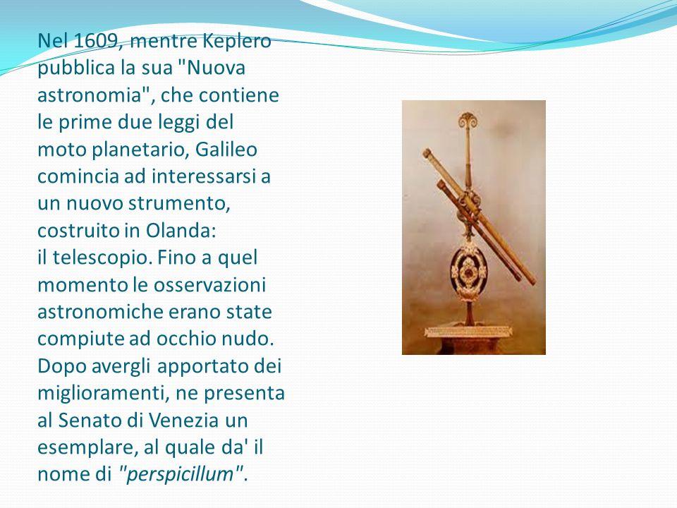 Nel 1609, mentre Keplero pubblica la sua Nuova astronomia , che contiene le prime due leggi del moto planetario, Galileo comincia ad interessarsi a un nuovo strumento, costruito in Olanda: il telescopio.