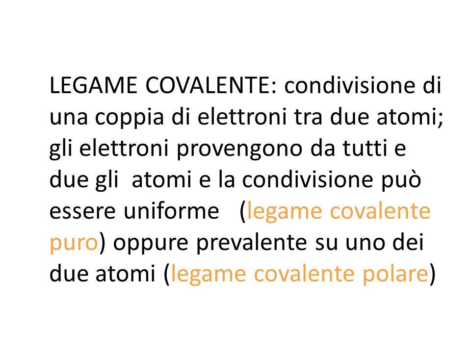 LEGAME COVALENTE: condivisione di una coppia di elettroni tra due atomi; gli elettroni provengono da tutti e due gli atomi e la condivisione può essere uniforme (legame covalente puro) oppure prevalente su uno dei due atomi (legame covalente polare)
