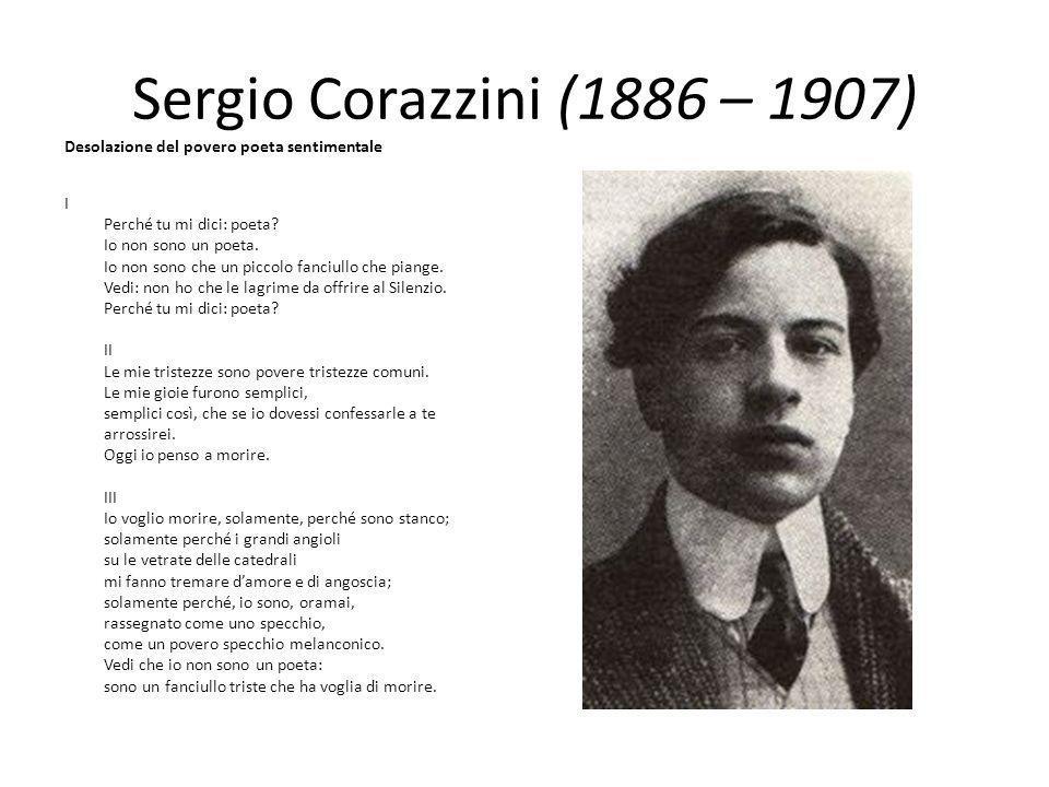 Sergio Corazzini (1886 – 1907) Desolazione del povero poeta sentimentale.