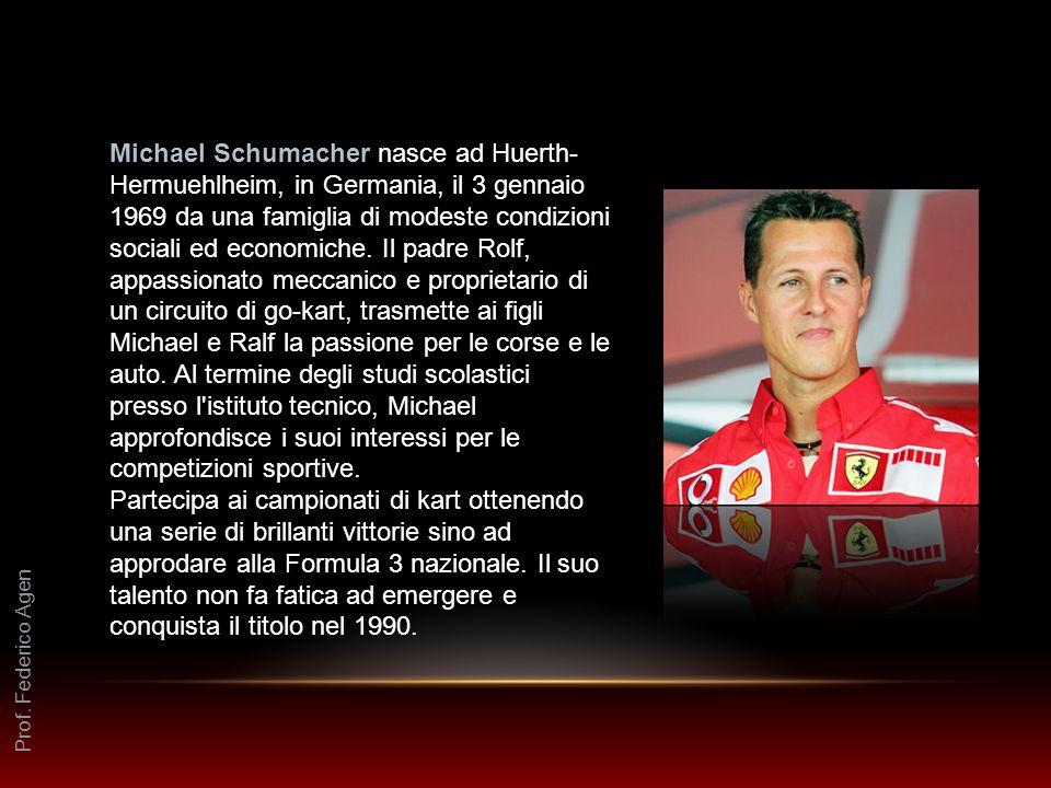 Michael Schumacher nasce ad Huerth-Hermuehlheim, in Germania, il 3 gennaio 1969 da una famiglia di modeste condizioni sociali ed economiche. Il padre Rolf, appassionato meccanico e proprietario di un circuito di go-kart, trasmette ai figli Michael e Ralf la passione per le corse e le auto. Al termine degli studi scolastici presso l istituto tecnico, Michael approfondisce i suoi interessi per le competizioni sportive.