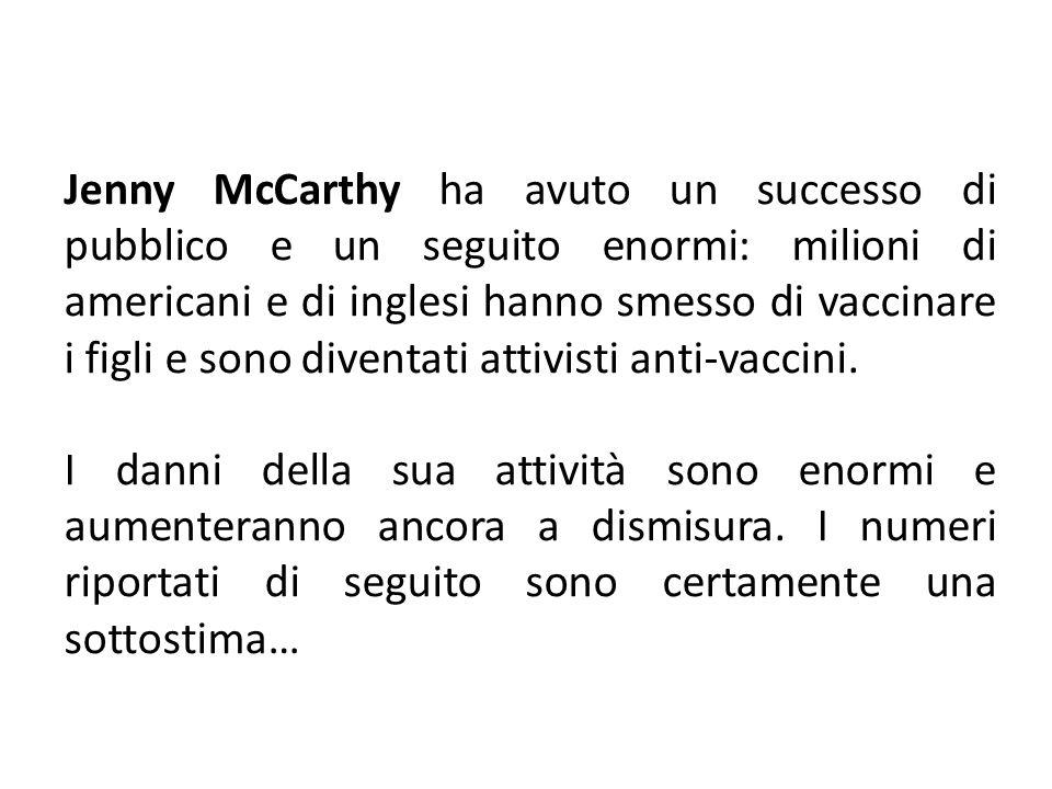 Jenny McCarthy ha avuto un successo di pubblico e un seguito enormi: milioni di americani e di inglesi hanno smesso di vaccinare i figli e sono diventati attivisti anti-vaccini.