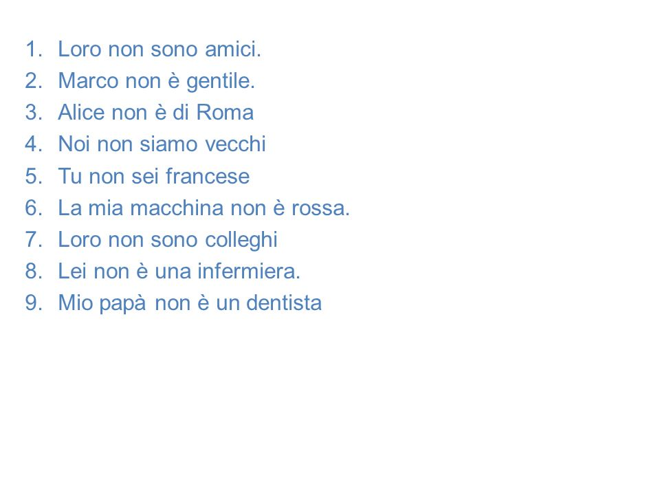 Loro non sono amici. Marco non è gentile. Alice non è di Roma. Noi non siamo vecchi. Tu non sei francese.