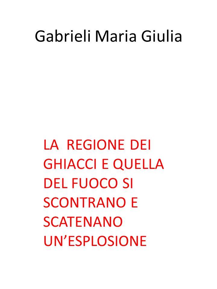 Gabrieli Maria Giulia LA REGIONE DEI GHIACCI E QUELLA DEL FUOCO SI SCONTRANO E SCATENANO UN'ESPLOSIONE.