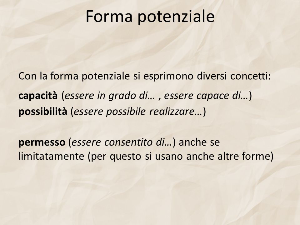 Forma potenziale Con la forma potenziale si esprimono diversi concetti: capacità (essere in grado di… , essere capace di…)