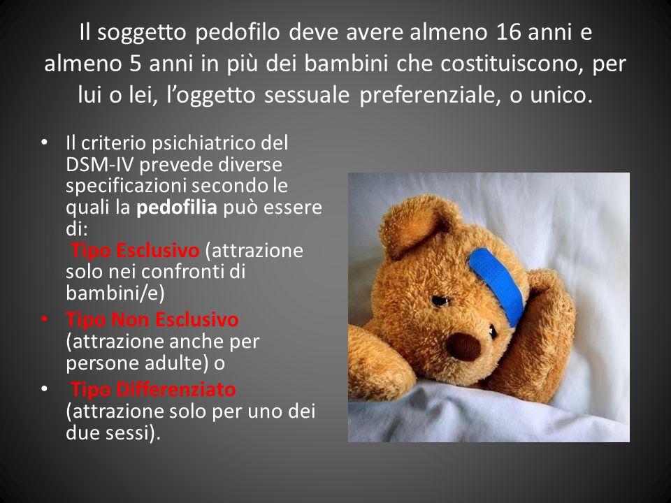 Il soggetto pedofilo deve avere almeno 16 anni e almeno 5 anni in più dei bambini che costituiscono, per lui o lei, l'oggetto sessuale preferenziale, o unico.