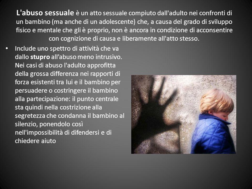L abuso sessuale è un atto sessuale compiuto dall adulto nei confronti di un bambino (ma anche di un adolescente) che, a causa del grado di sviluppo fisico e mentale che gli è proprio, non è ancora in condizione di acconsentire con cognizione di causa e liberamente all atto stesso.