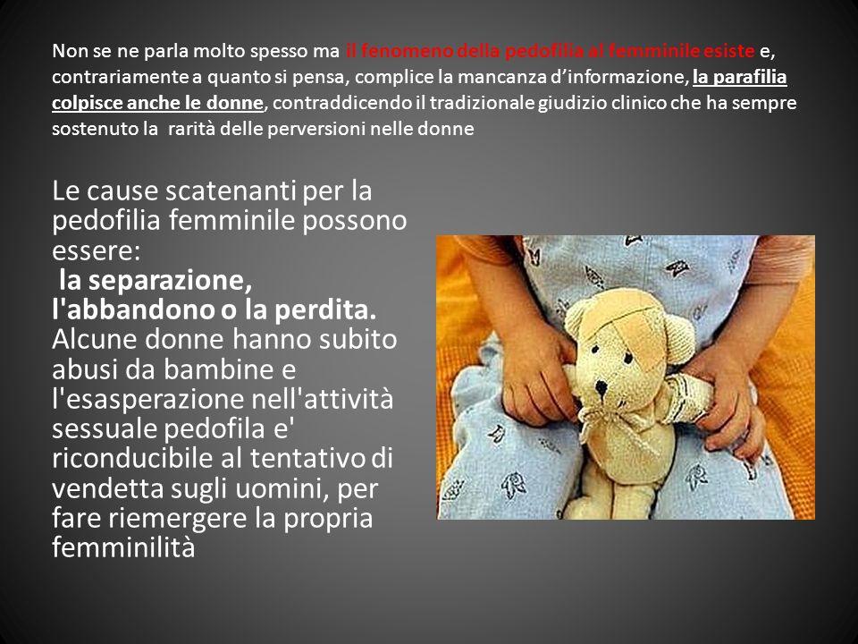 Non se ne parla molto spesso ma il fenomeno della pedofilia al femminile esiste e, contrariamente a quanto si pensa, complice la mancanza d'informazione, la parafilia colpisce anche le donne, contraddicendo il tradizionale giudizio clinico che ha sempre sostenuto la rarità delle perversioni nelle donne