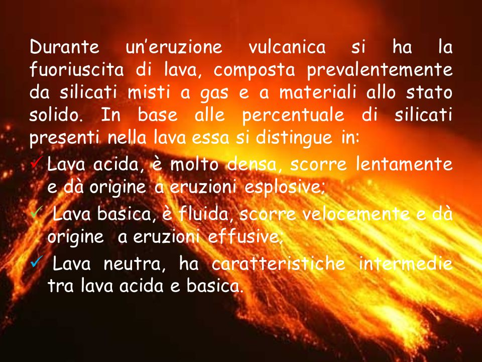 Durante un'eruzione vulcanica si ha la fuoriuscita di lava, composta prevalentemente da silicati misti a gas e a materiali allo stato solido. In base alle percentuale di silicati presenti nella lava essa si distingue in: