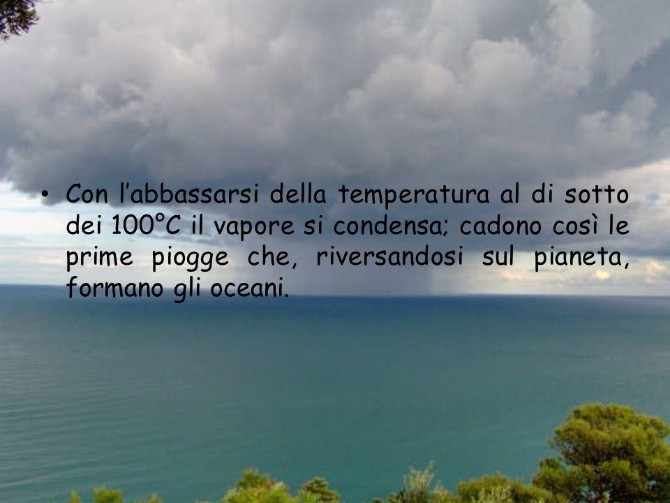 Con l'abbassarsi della temperatura al di sotto dei 100°C il vapore si condensa; cadono così le prime piogge che, riversandosi sul pianeta, formano gli oceani.