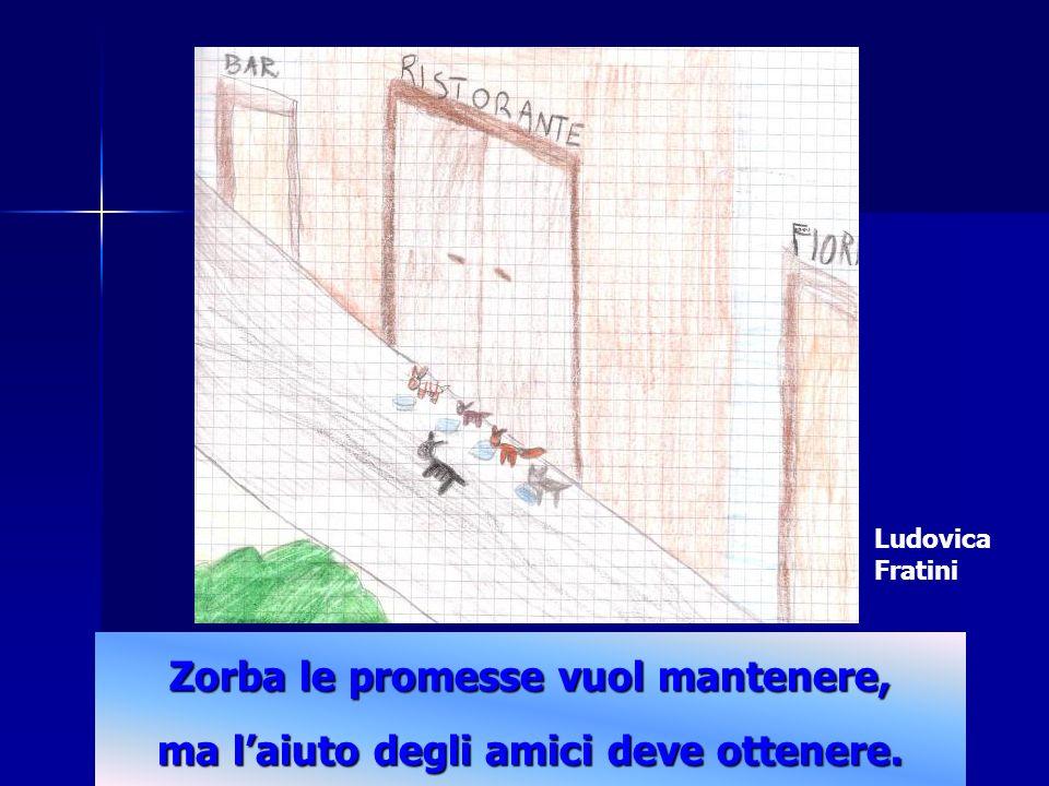 Ludovica Fratini Zorba le promesse vuol mantenere, ma l'aiuto degli amici deve ottenere.