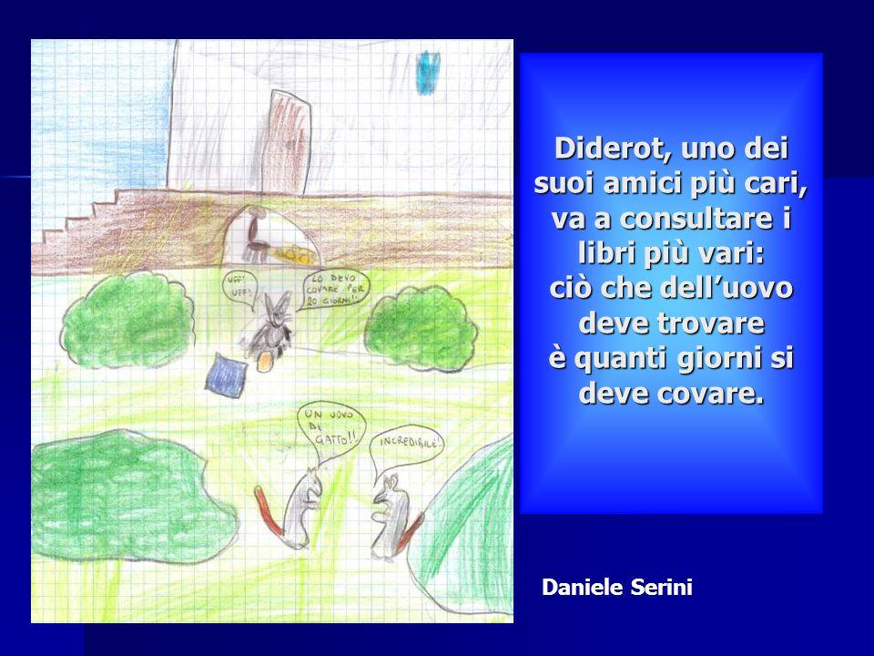 Diderot, uno dei suoi amici più cari, va a consultare i libri più vari: ciò che dell'uovo deve trovare è quanti giorni si deve covare.