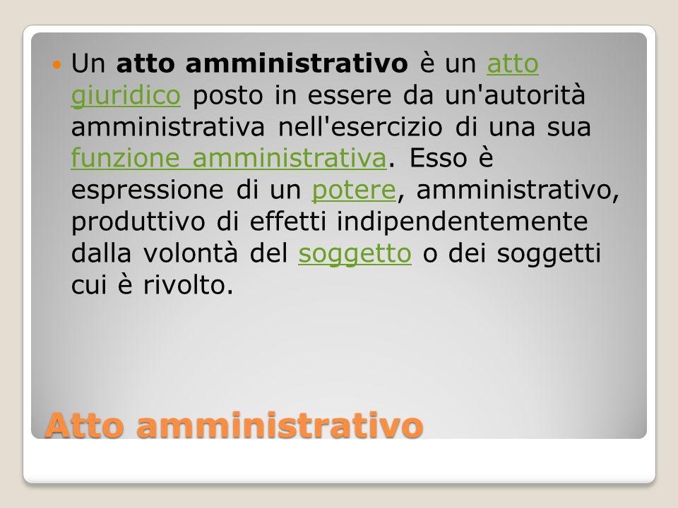 Un atto amministrativo è un atto giuridico posto in essere da un autorità amministrativa nell esercizio di una sua funzione amministrativa. Esso è espressione di un potere, amministrativo, produttivo di effetti indipendentemente dalla volontà del soggetto o dei soggetti cui è rivolto.