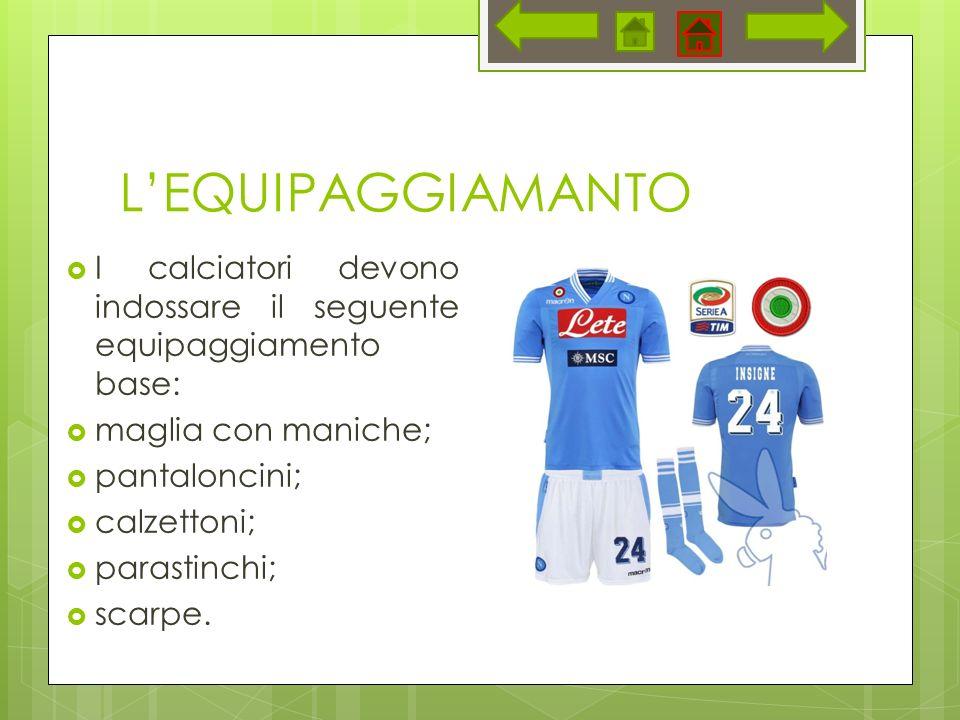 L'EQUIPAGGIAMANTO I calciatori devono indossare il seguente equipaggiamento base: maglia con maniche;