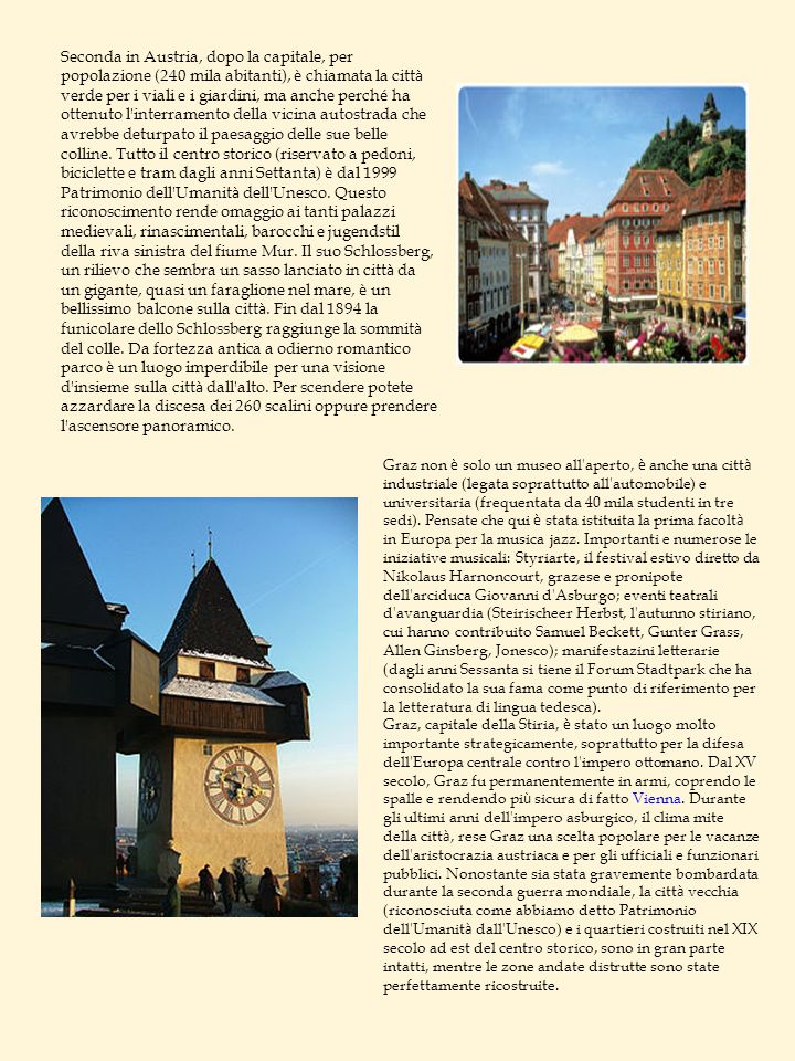 Seconda in Austria, dopo la capitale, per popolazione (240 mila abitanti), è chiamata la città verde per i viali e i giardini, ma anche perché ha ottenuto l interramento della vicina autostrada che avrebbe deturpato il paesaggio delle sue belle colline. Tutto il centro storico (riservato a pedoni, biciclette e tram dagli anni Settanta) è dal 1999 Patrimonio dell Umanità dell Unesco. Questo riconoscimento rende omaggio ai tanti palazzi medievali, rinascimentali, barocchi e jugendstil della riva sinistra del fiume Mur. Il suo Schlossberg, un rilievo che sembra un sasso lanciato in città da un gigante, quasi un faraglione nel mare, è un bellissimo balcone sulla città. Fin dal 1894 la funicolare dello Schlossberg raggiunge la sommità del colle. Da fortezza antica a odierno romantico parco è un luogo imperdibile per una visione d insieme sulla città dall alto. Per scendere potete azzardare la discesa dei 260 scalini oppure prendere l ascensore panoramico.