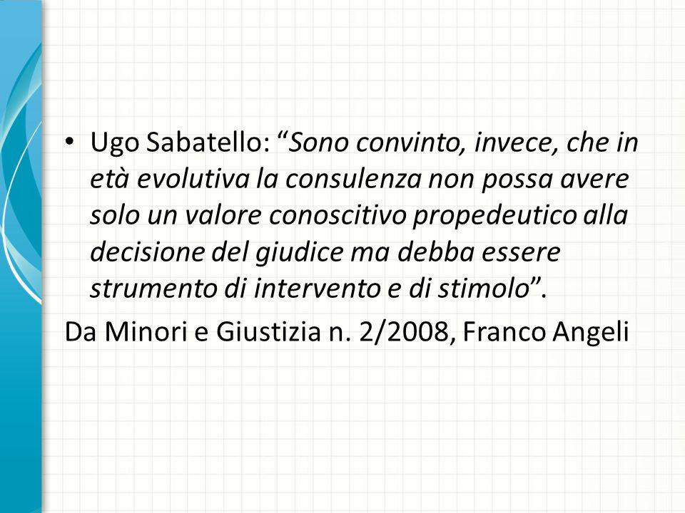 Ugo Sabatello: Sono convinto, invece, che in età evolutiva la consulenza non possa avere solo un valore conoscitivo propedeutico alla decisione del giudice ma debba essere strumento di intervento e di stimolo .